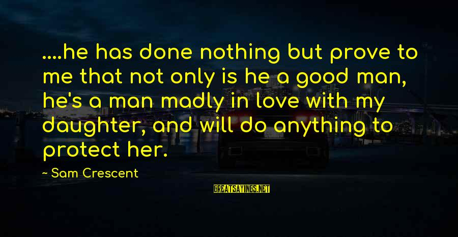 Father And Daughter Love Sayings By Sam Crescent: ....he has done nothing but prove to me that not only is he a good