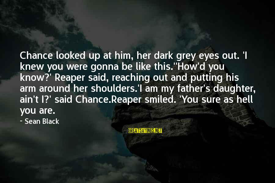 Father And Daughter Love Sayings By Sean Black: Chance looked up at him, her dark grey eyes out. 'I knew you were gonna