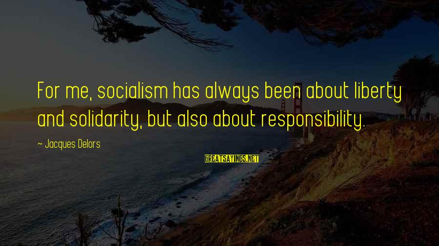 Father And Son And Baseball Sayings By Jacques Delors: For me, socialism has always been about liberty and solidarity, but also about responsibility.