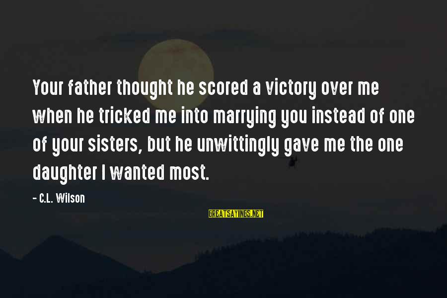 Father Daughter Sayings By C.L. Wilson: Your father thought he scored a victory over me when he tricked me into marrying