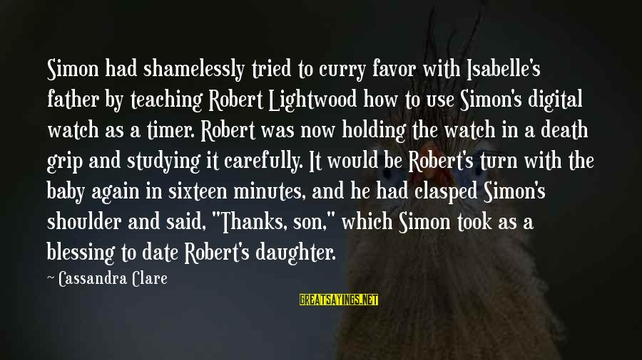 Father Daughter Sayings By Cassandra Clare: Simon had shamelessly tried to curry favor with Isabelle's father by teaching Robert Lightwood how
