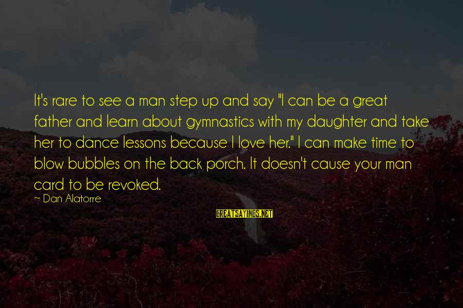 "Father Daughter Sayings By Dan Alatorre: It's rare to see a man step up and say ""I can be a great"
