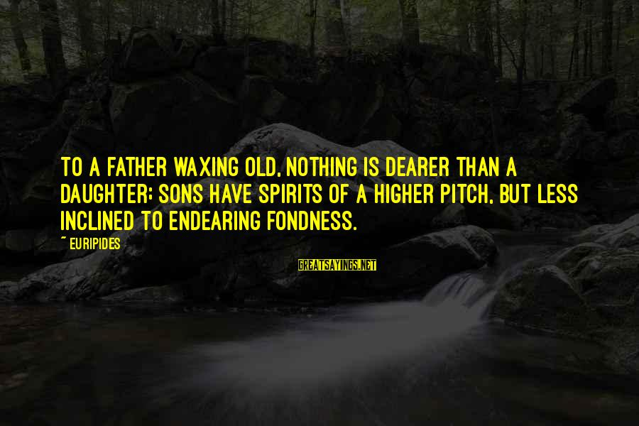 Father Daughter Sayings By Euripides: To a father waxing old, nothing is dearer than a daughter; sons have spirits of