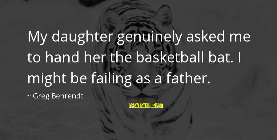 Father Daughter Sayings By Greg Behrendt: My daughter genuinely asked me to hand her the basketball bat. I might be failing