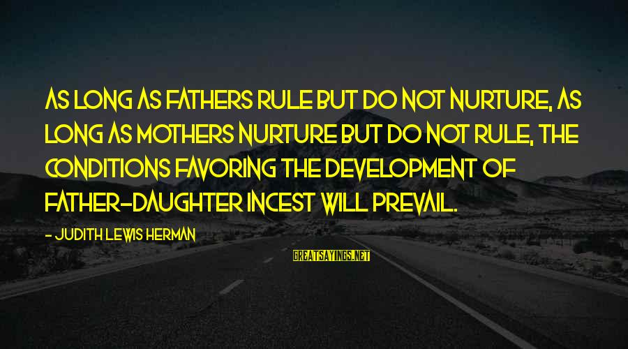 Father Daughter Sayings By Judith Lewis Herman: As long as fathers rule but do not nurture, as long as mothers nurture but