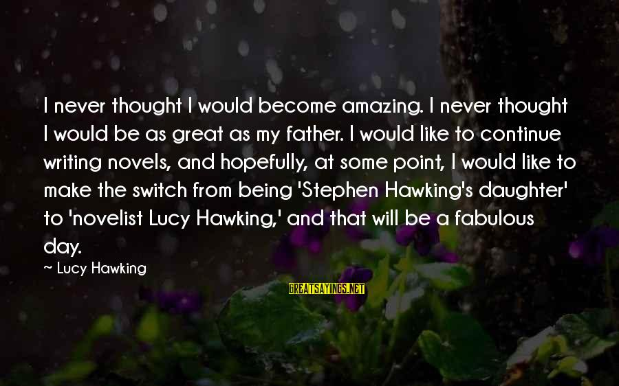 Father Daughter Sayings By Lucy Hawking: I never thought I would become amazing. I never thought I would be as great