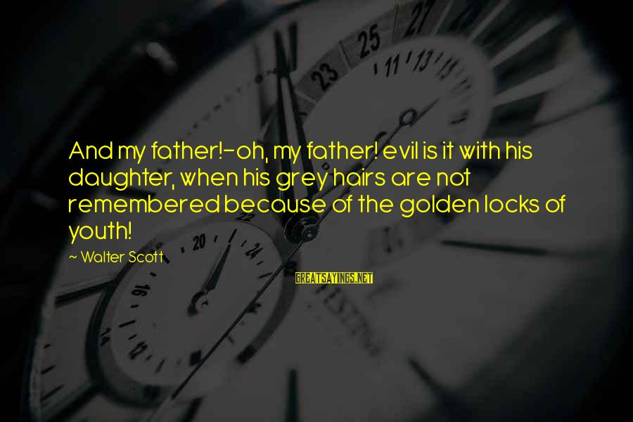 Father Daughter Sayings By Walter Scott: And my father!-oh, my father! evil is it with his daughter, when his grey hairs