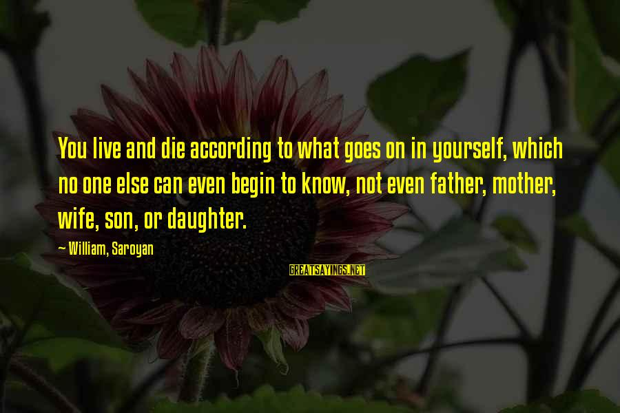 Father Daughter Sayings By William, Saroyan: You live and die according to what goes on in yourself, which no one else