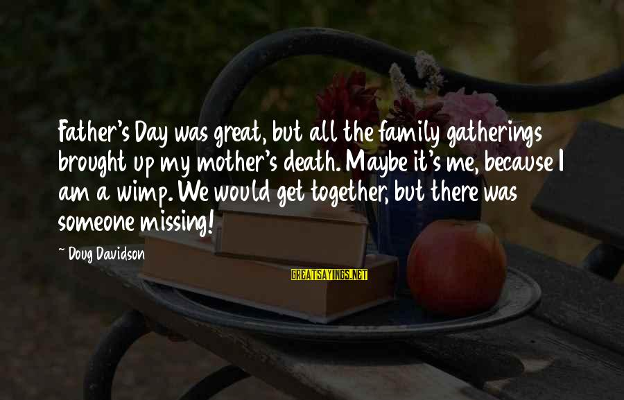 Father Death Day Sayings By Doug Davidson: Father's Day was great, but all the family gatherings brought up my mother's death. Maybe