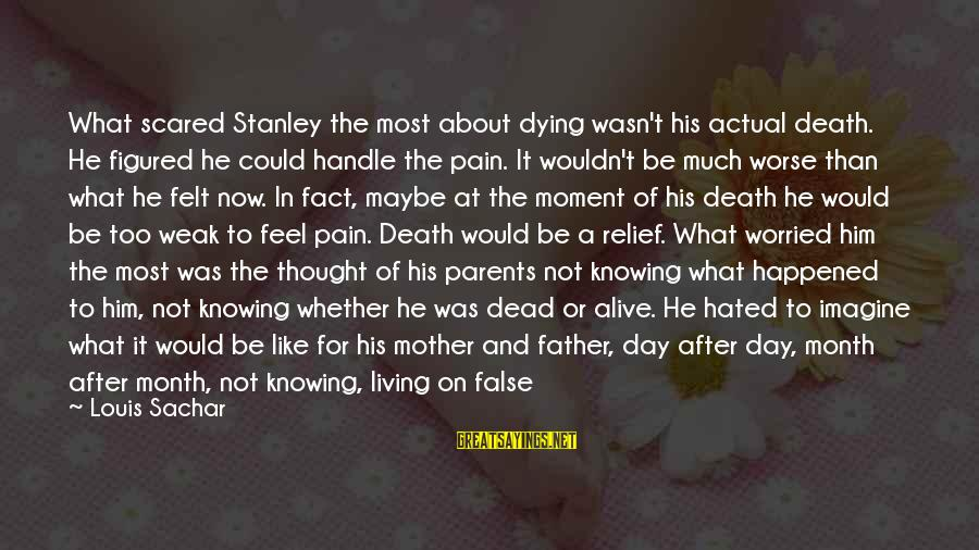 Father Death Day Sayings By Louis Sachar: What scared Stanley the most about dying wasn't his actual death. He figured he could
