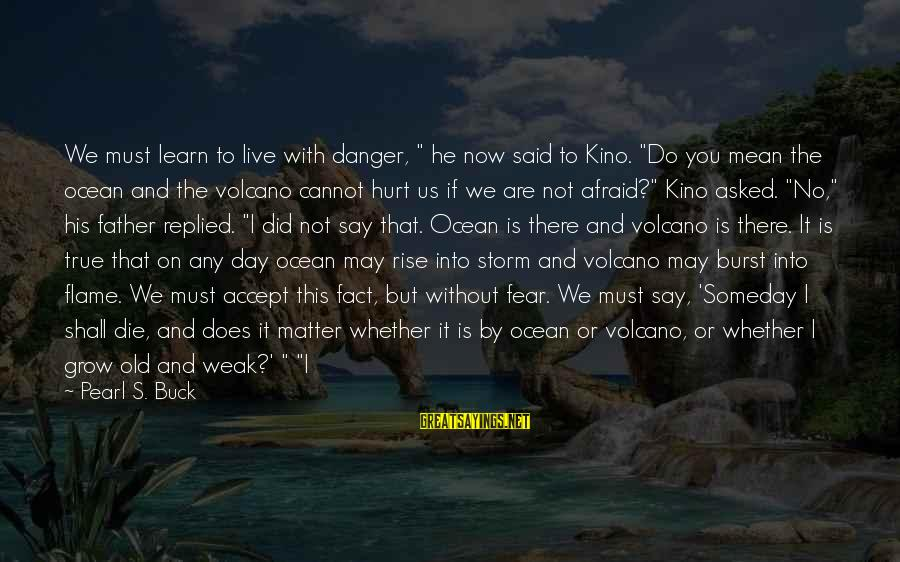 """Father Death Day Sayings By Pearl S. Buck: We must learn to live with danger, """" he now said to Kino. """"Do you"""