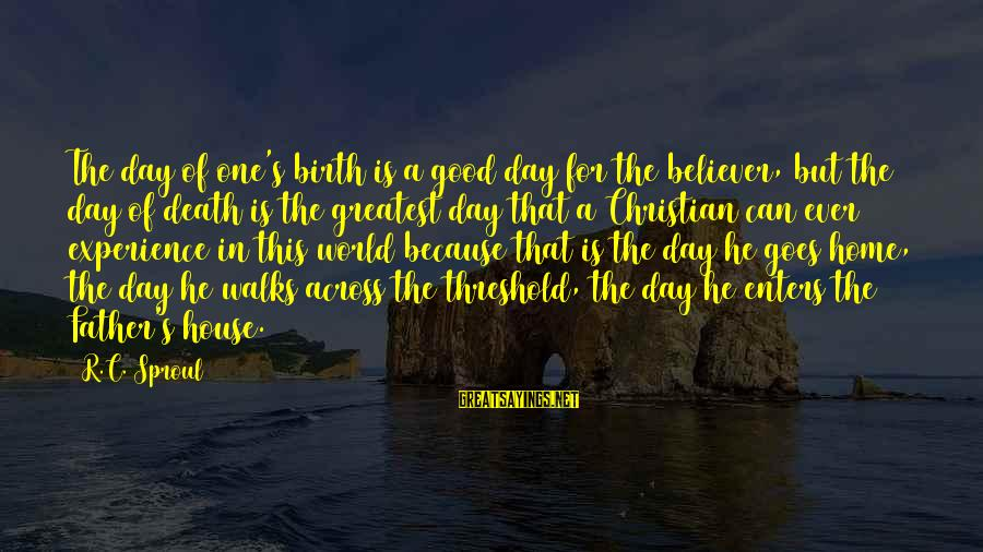 Father Death Day Sayings By R.C. Sproul: The day of one's birth is a good day for the believer, but the day