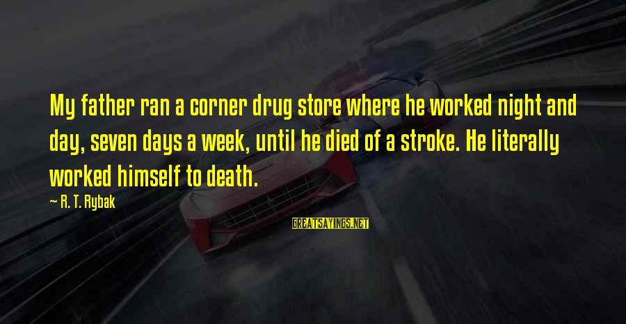 Father Death Day Sayings By R. T. Rybak: My father ran a corner drug store where he worked night and day, seven days