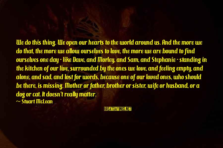 Father Death Day Sayings By Stuart McLean: We do this thing. We open our hearts to the world around us. And the