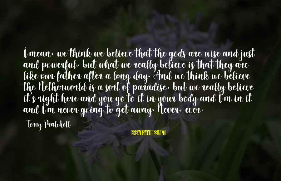 Father Death Day Sayings By Terry Pratchett: I mean, we think we believe that the gods are wise and just and powerful,