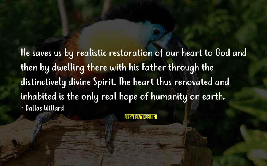 Father Divine Sayings By Dallas Willard: He saves us by realistic restoration of our heart to God and then by dwelling