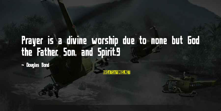 Father Divine Sayings By Douglas Bond: Prayer is a divine worship due to none but God the Father, Son, and Spirit.9