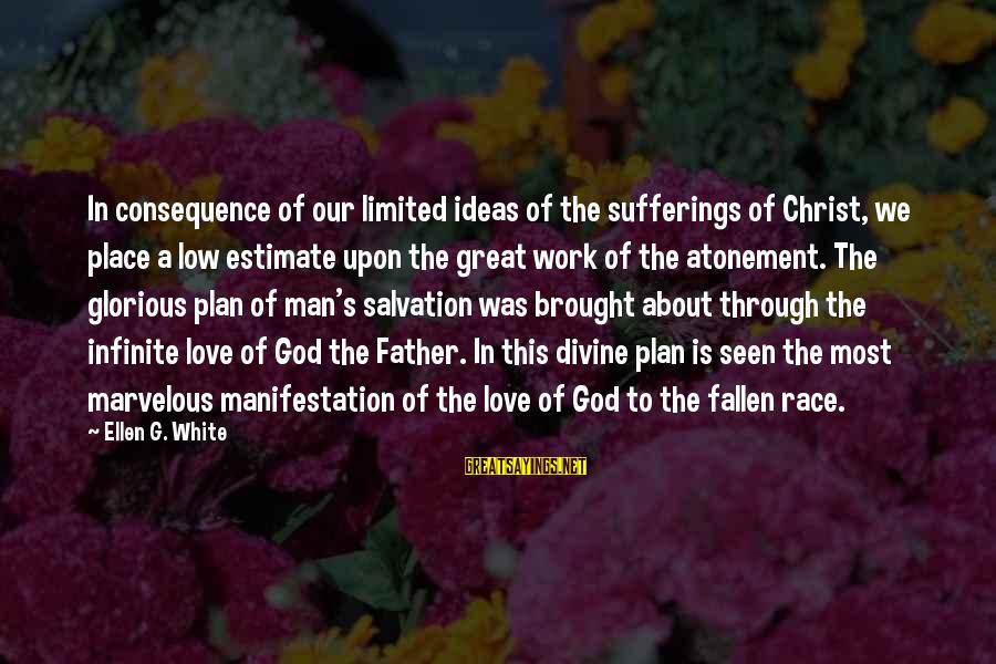 Father Divine Sayings By Ellen G. White: In consequence of our limited ideas of the sufferings of Christ, we place a low