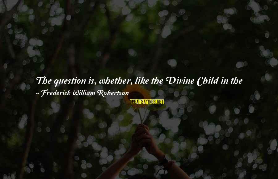 Father Divine Sayings By Frederick William Robertson: The question is, whether, like the Divine Child in the Temple, we are turning knowledge