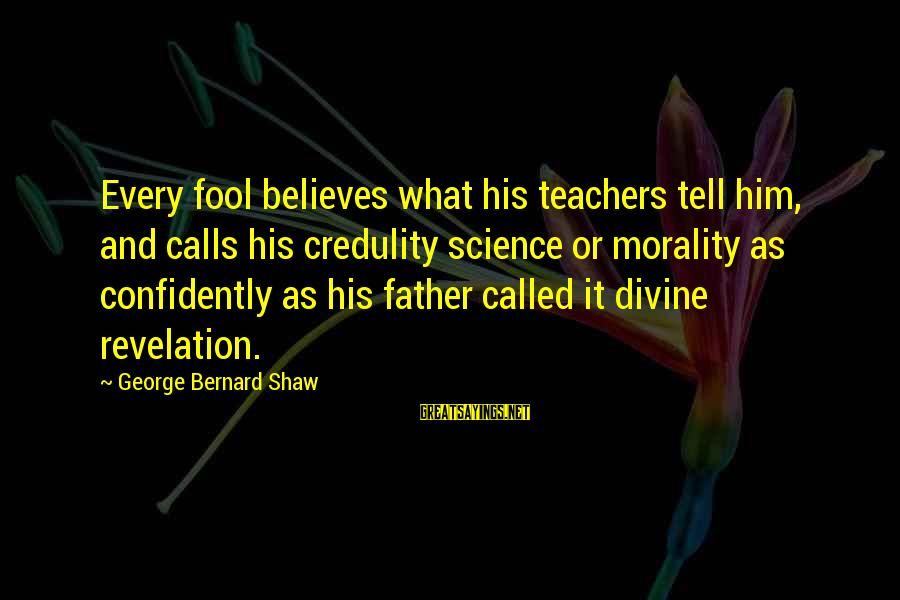 Father Divine Sayings By George Bernard Shaw: Every fool believes what his teachers tell him, and calls his credulity science or morality