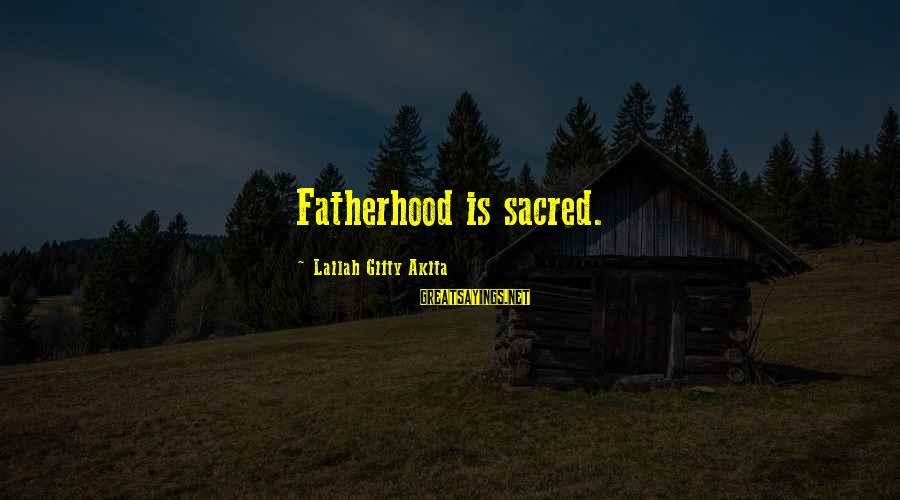 Father Divine Sayings By Lailah Gifty Akita: Fatherhood is sacred.