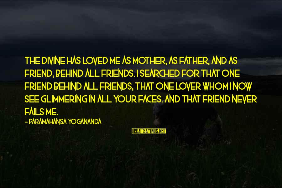 Father Divine Sayings By Paramahansa Yogananda: The Divine has loved me as mother, as father, and as friend, behind all friends.