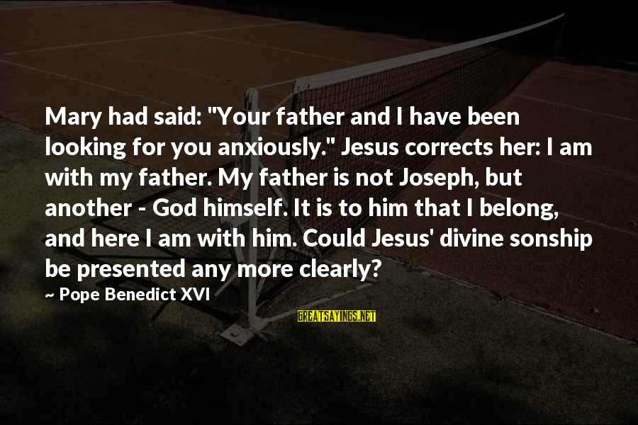 """Father Divine Sayings By Pope Benedict XVI: Mary had said: """"Your father and I have been looking for you anxiously."""" Jesus corrects"""