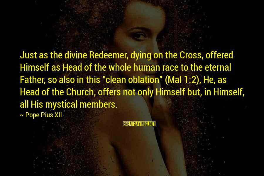 Father Divine Sayings By Pope Pius XII: Just as the divine Redeemer, dying on the Cross, offered Himself as Head of the