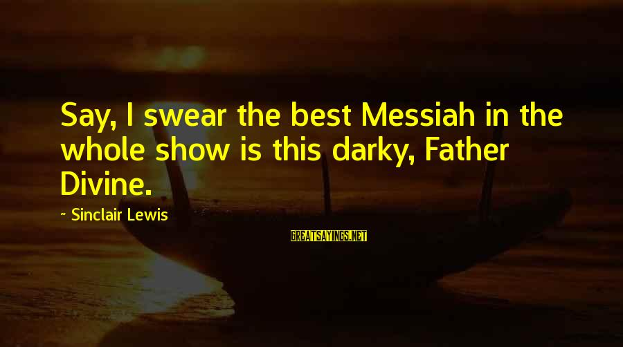 Father Divine Sayings By Sinclair Lewis: Say, I swear the best Messiah in the whole show is this darky, Father Divine.