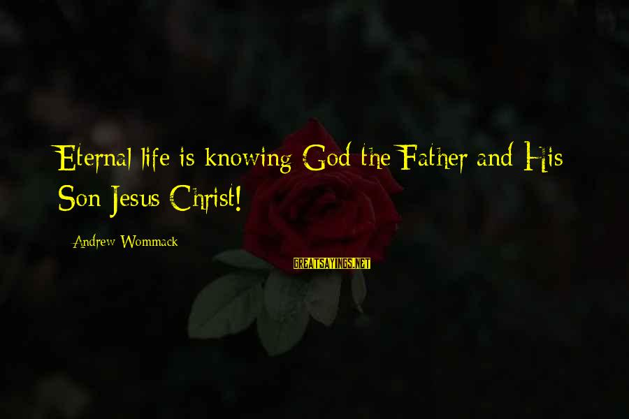 Father Son Life Sayings By Andrew Wommack: Eternal life is knowing God the Father and His Son Jesus Christ!