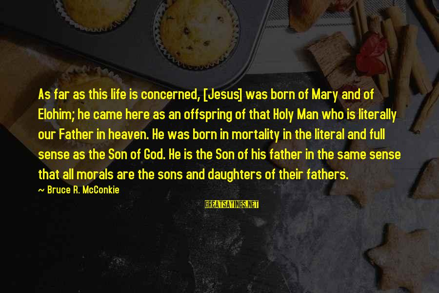 Father Son Life Sayings By Bruce R. McConkie: As far as this life is concerned, [Jesus] was born of Mary and of Elohim;