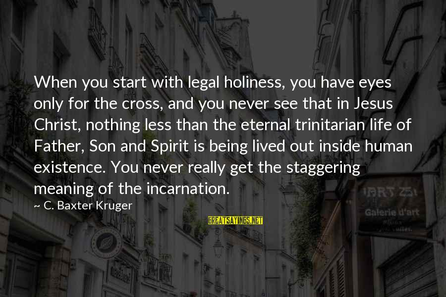 Father Son Life Sayings By C. Baxter Kruger: When you start with legal holiness, you have eyes only for the cross, and you
