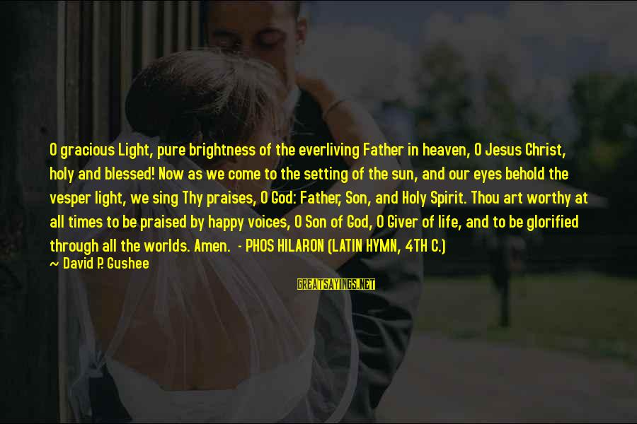 Father Son Life Sayings By David P. Gushee: O gracious Light, pure brightness of the everliving Father in heaven, O Jesus Christ, holy
