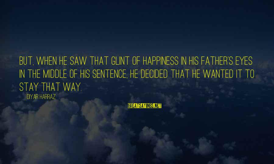 Father Son Life Sayings By Diyar Harraz: But, when he saw that glint of happiness in his father's eyes in the middle