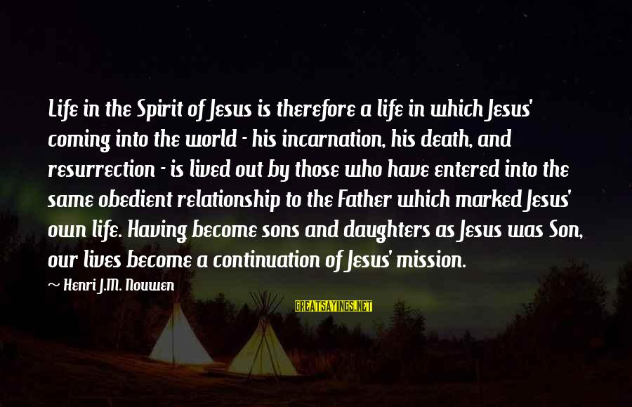 Father Son Life Sayings By Henri J.M. Nouwen: Life in the Spirit of Jesus is therefore a life in which Jesus' coming into
