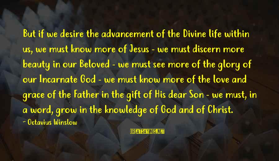 Father Son Life Sayings By Octavius Winslow: But if we desire the advancement of the Divine life within us, we must know