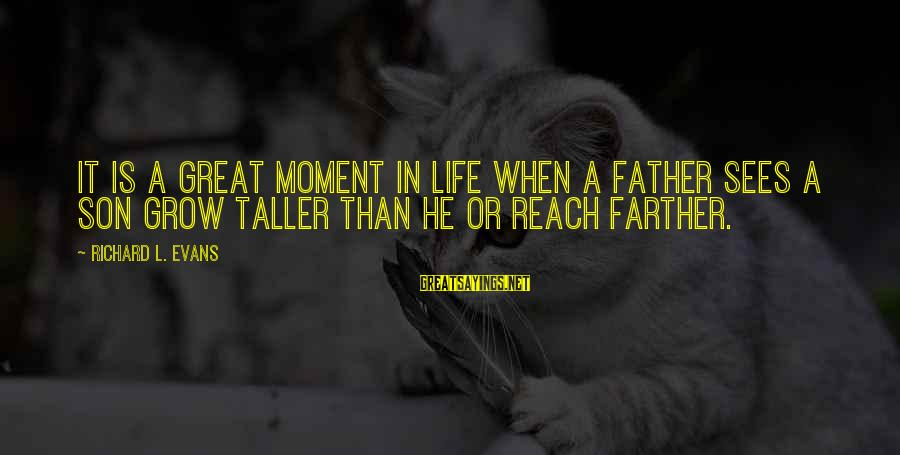 Father Son Life Sayings By Richard L. Evans: It is a great moment in life when a father sees a son grow taller