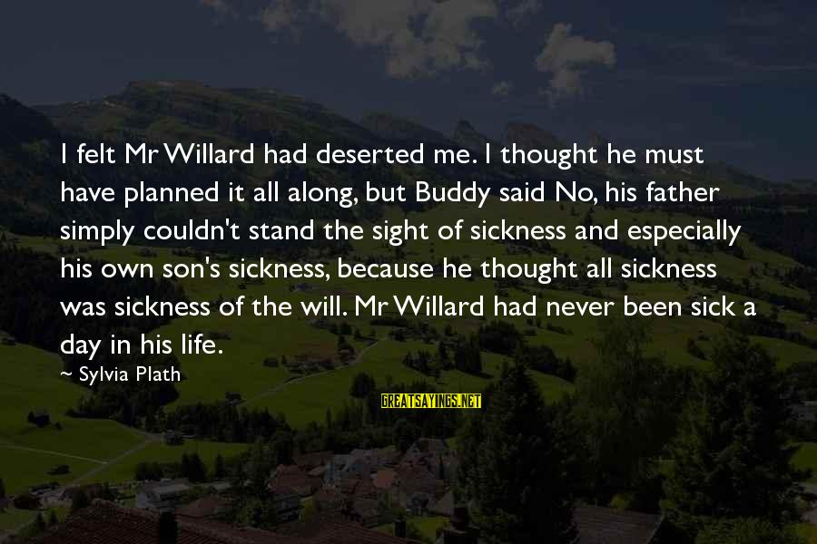 Father Son Life Sayings By Sylvia Plath: I felt Mr Willard had deserted me. I thought he must have planned it all