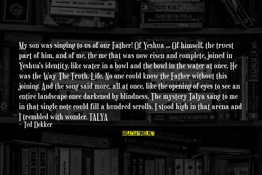 Father Son Life Sayings By Ted Dekker: My son was singing to us of our Father! Of Yeshua ... Of himself, the