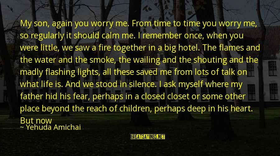 Father Son Life Sayings By Yehuda Amichai: My son, again you worry me. From time to time you worry me, so regularly