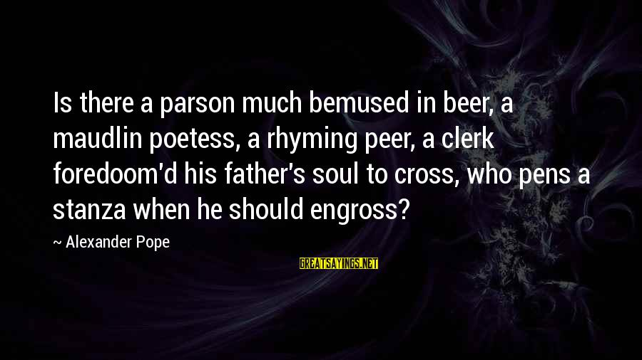 Father'd Sayings By Alexander Pope: Is there a parson much bemused in beer, a maudlin poetess, a rhyming peer, a