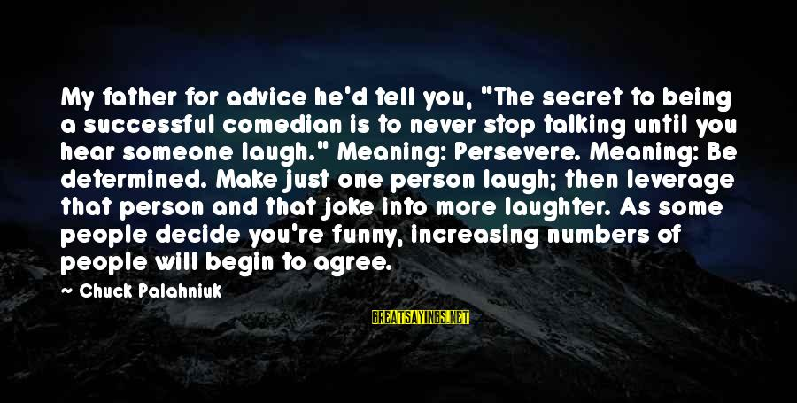 "Father'd Sayings By Chuck Palahniuk: My father for advice he'd tell you, ""The secret to being a successful comedian is"