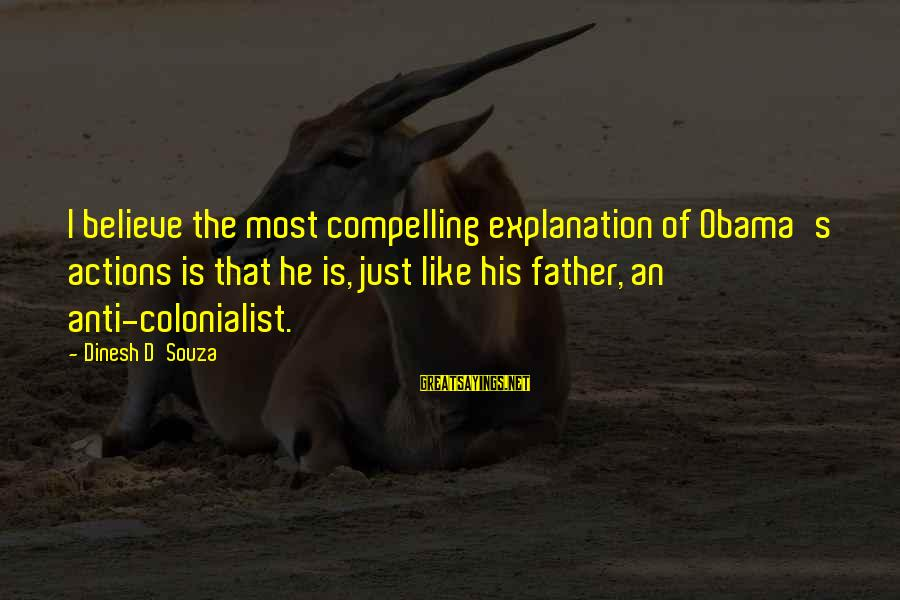 Father'd Sayings By Dinesh D'Souza: I believe the most compelling explanation of Obama's actions is that he is, just like