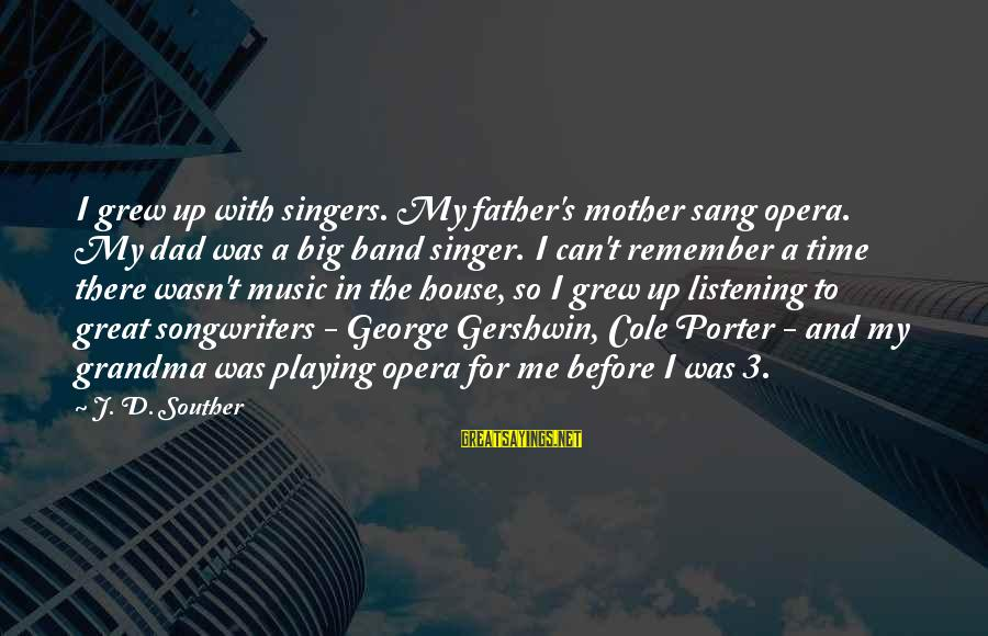 Father'd Sayings By J. D. Souther: I grew up with singers. My father's mother sang opera. My dad was a big