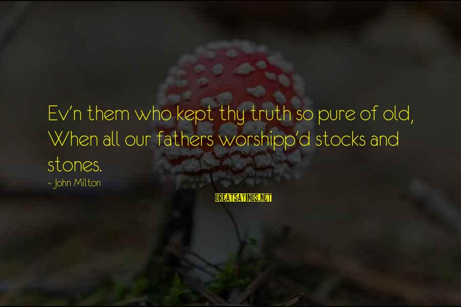 Father'd Sayings By John Milton: Ev'n them who kept thy truth so pure of old, When all our fathers worshipp'd