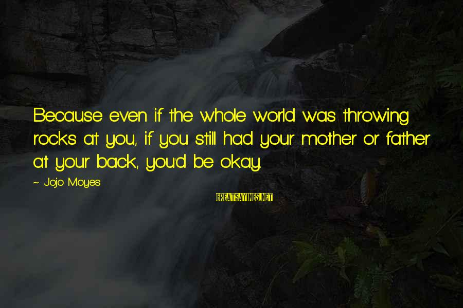 Father'd Sayings By Jojo Moyes: Because even if the whole world was throwing rocks at you, if you still had