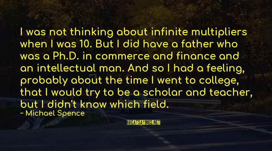 Father'd Sayings By Michael Spence: I was not thinking about infinite multipliers when I was 10. But I did have