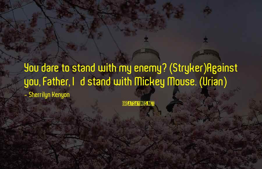 Father'd Sayings By Sherrilyn Kenyon: You dare to stand with my enemy? (Stryker)Against you, Father, I'd stand with Mickey Mouse.