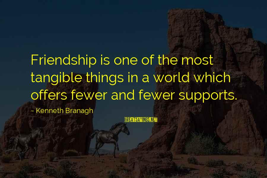 Fatly Sayings By Kenneth Branagh: Friendship is one of the most tangible things in a world which offers fewer and