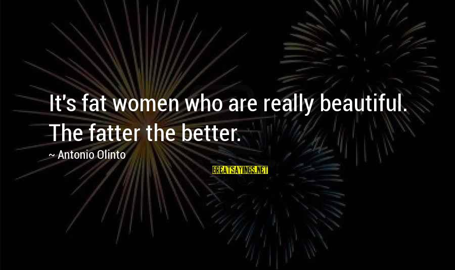 Fatter Than Sayings By Antonio Olinto: It's fat women who are really beautiful. The fatter the better.